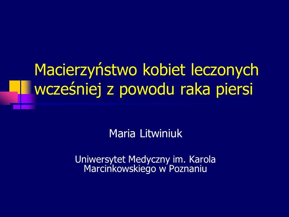 Macierzyństwo kobiet leczonych wcześniej z powodu raka piersi Maria Litwiniuk Uniwersytet Medyczny im. Karola Marcinkowskiego w Poznaniu