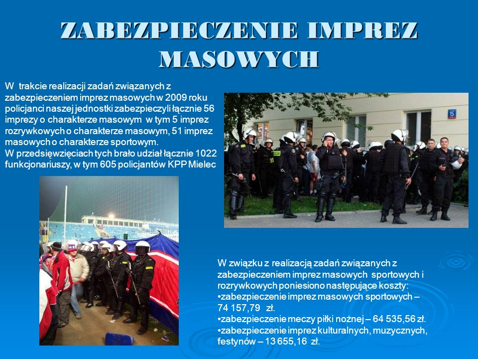 ZABEZPIECZENIE IMPREZ MASOWYCH W trakcie realizacji zadań związanych z zabezpieczeniem imprez masowych w 2009 roku policjanci naszej jednostki zabezpi