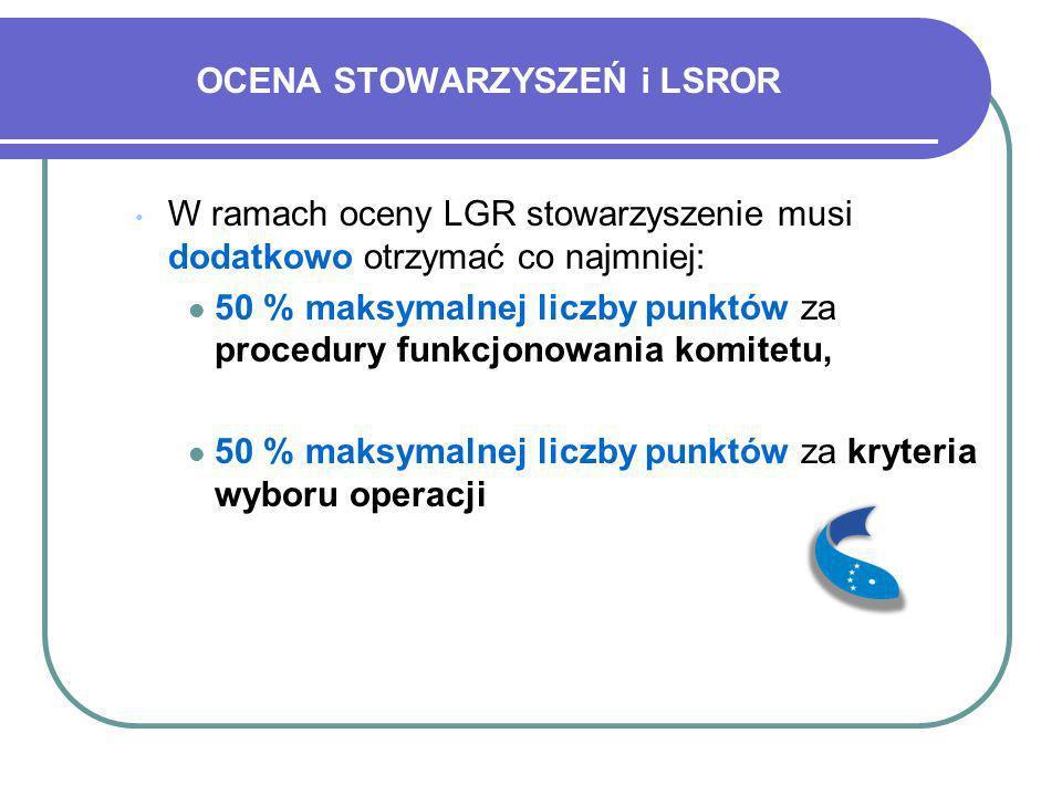 OCENA STOWARZYSZEŃ i LSROR W ramach oceny LGR stowarzyszenie musi dodatkowo otrzymać co najmniej: 50 % maksymalnej liczby punktów za procedury funkcjo