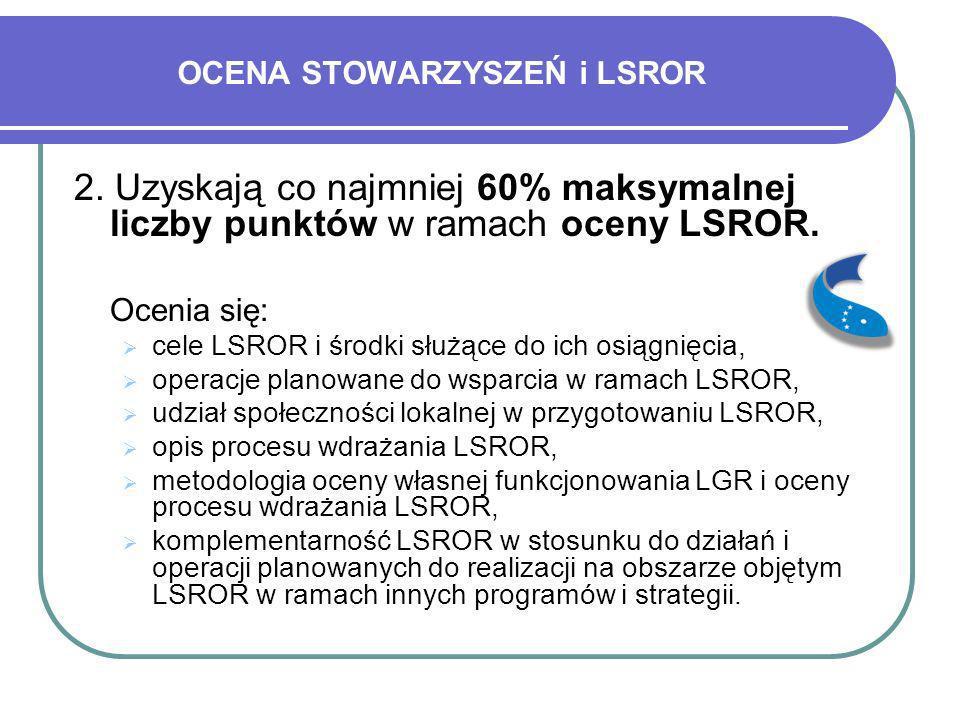 OCENA STOWARZYSZEŃ i LSROR 2. Uzyskają co najmniej 60% maksymalnej liczby punktów w ramach oceny LSROR. Ocenia się: cele LSROR i środki służące do ich