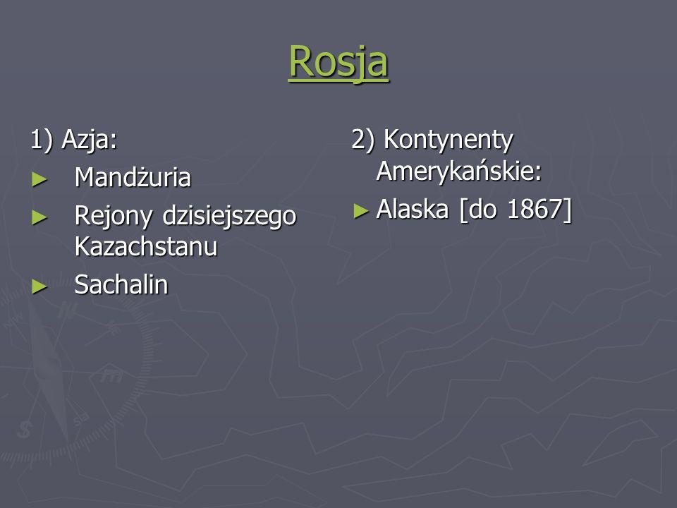 Rosja 1) Azja: Mandżuria Mandżuria Rejony dzisiejszego Kazachstanu Rejony dzisiejszego Kazachstanu Sachalin Sachalin 2) Kontynenty Amerykańskie: Alask