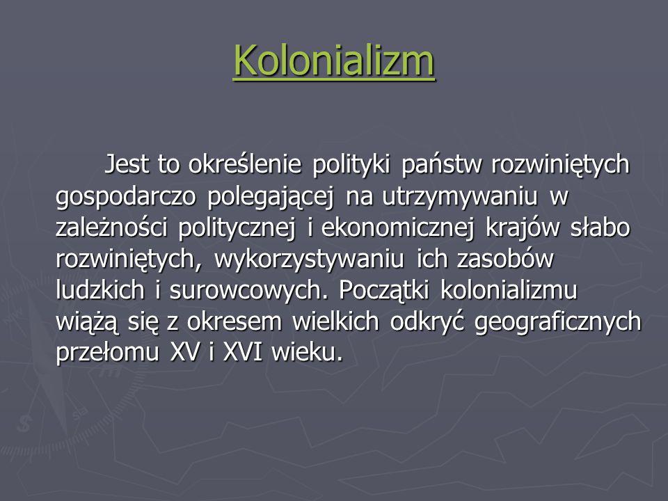 Kolonializm Jest to określenie polityki państw rozwiniętych gospodarczo polegającej na utrzymywaniu w zależności politycznej i ekonomicznej krajów sła