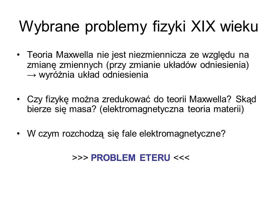 Wybrane problemy fizyki XIX wieku Teoria Maxwella nie jest niezmiennicza ze względu na zmianę zmiennych (przy zmianie układów odniesienia) wyróżnia uk