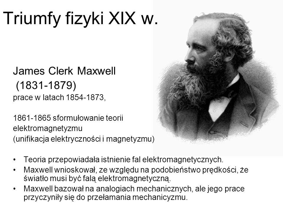 James Clerk Maxwell (1831-1879) prace w latach 1854-1873, 1861-1865 sformułowanie teorii elektromagnetyzmu (unifikacja elektryczności i magnetyzmu) Te