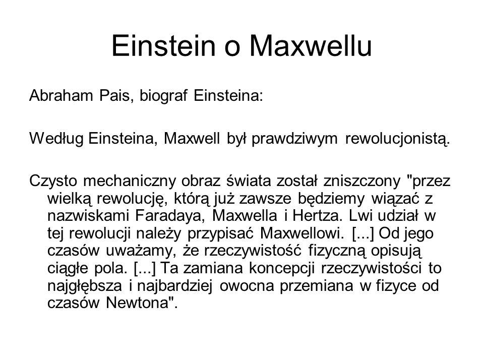 Einstein o Maxwellu Abraham Pais, biograf Einsteina: Według Einsteina, Maxwell był prawdziwym rewolucjonistą. Czysto mechaniczny obraz świata został z