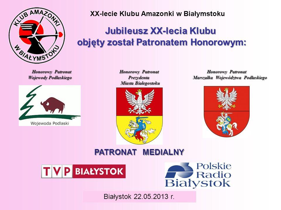 BIAŁYSTOK 6 czerwca 2008 r. XX-lecie Klubu Amazonki w Białymstoku Jubileusz XX-lecia Klubu objęty został Patronatem Honorowym: Białystok 22.05.2013 r.