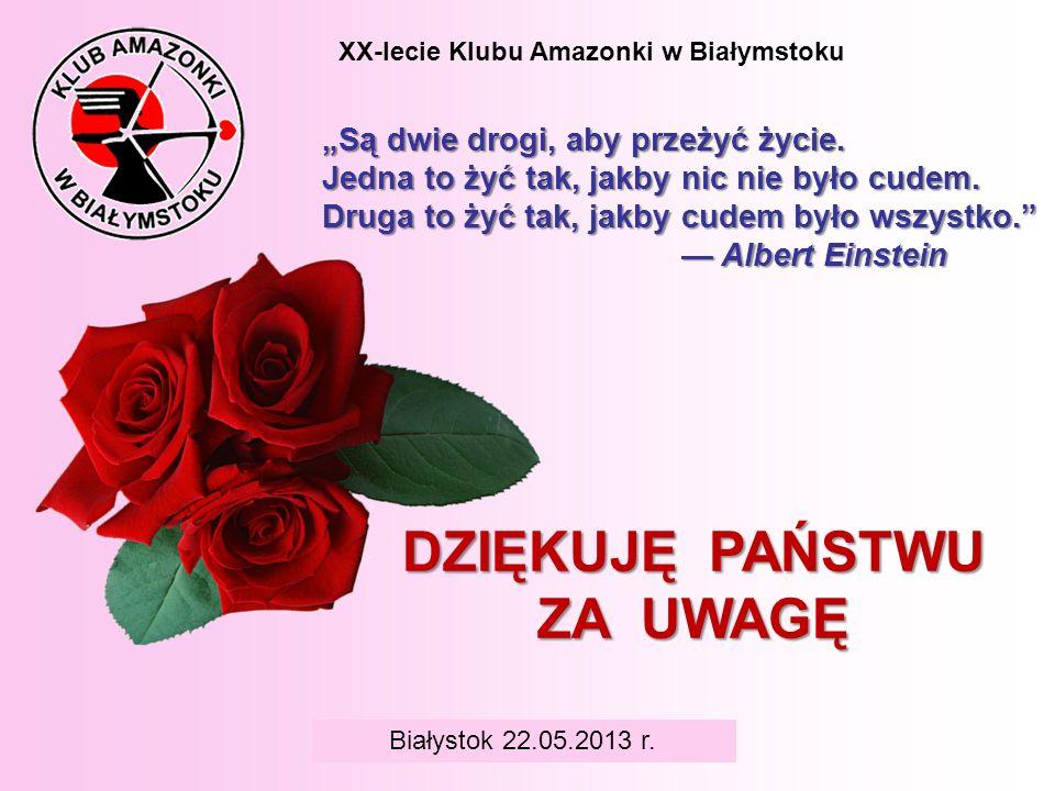 BIAŁYSTOK 6 czerwca 2008 r. XX-lecie Klubu Amazonki w Białymstoku DZIĘKUJĘ PAŃSTWU ZA UWAGĘ Białystok 22.05.2013 r. Są dwie drogi, aby przeżyć życie.