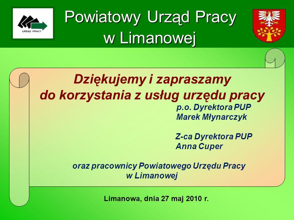 Powiatowy Urząd Pracy w Limanowej Limanowa, dnia 27 maj 2010 r. Dziękujemy i zapraszamy do korzystania z usług urzędu pracy p.o. Dyrektora PUP Marek M