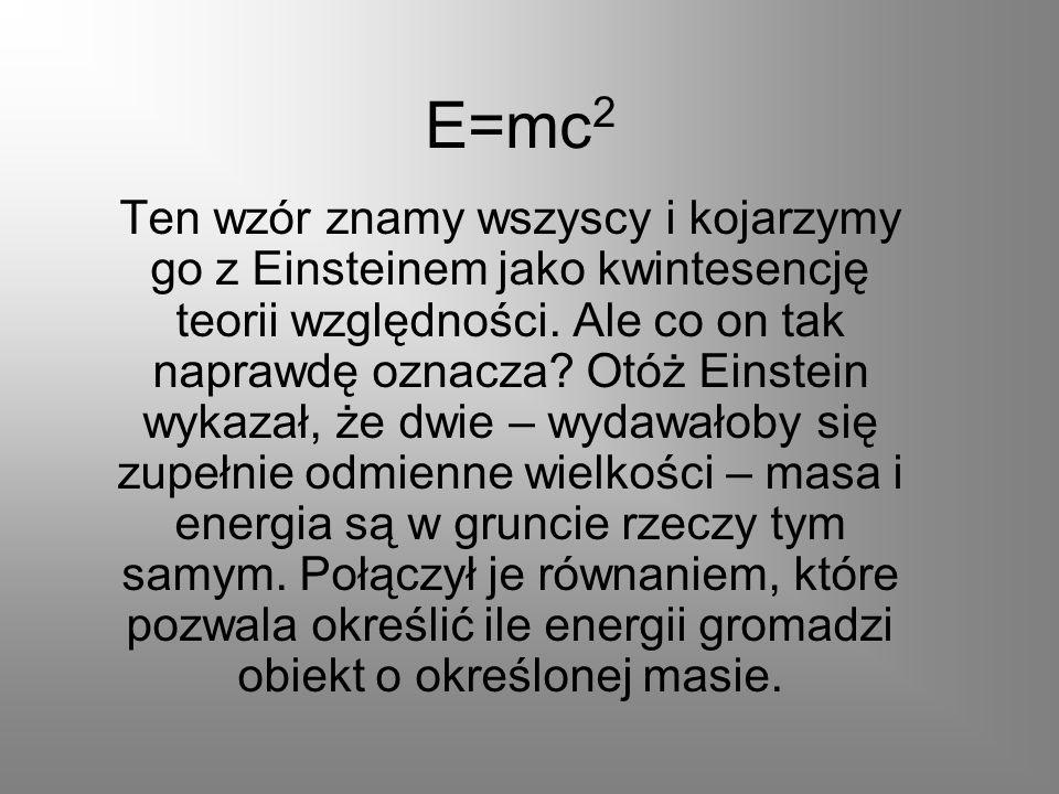 E=mc 2 Ten wzór znamy wszyscy i kojarzymy go z Einsteinem jako kwintesencję teorii względności. Ale co on tak naprawdę oznacza? Otóż Einstein wykazał,