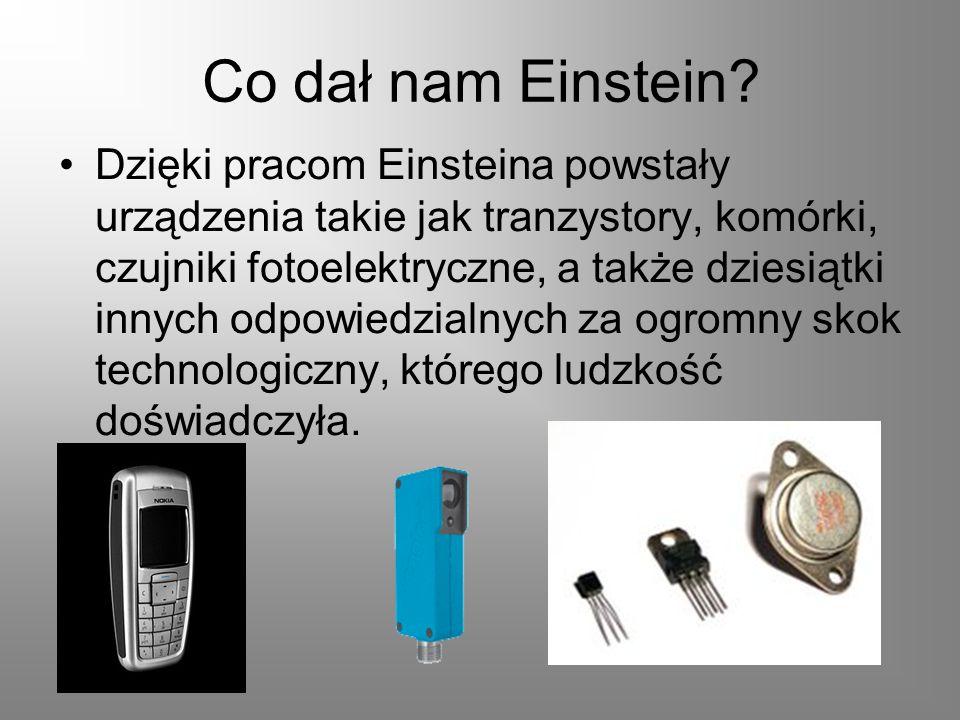 Co dał nam Einstein? Dzięki pracom Einsteina powstały urządzenia takie jak tranzystory, komórki, czujniki fotoelektryczne, a także dziesiątki innych o