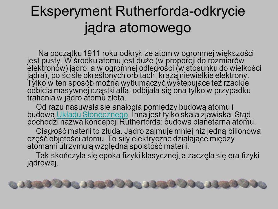 Eksperyment Rutherforda-odkrycie jądra atomowego Na początku 1911 roku odkrył, że atom w ogromnej większości jest pusty. W środku atomu jest duże (w p