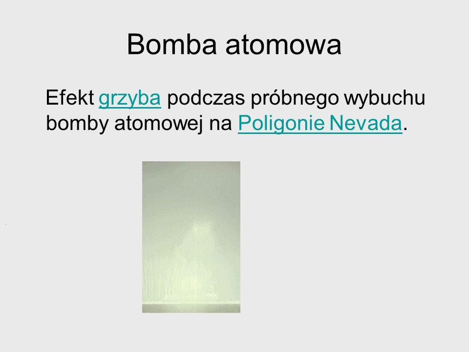 Bomba atomowa Efekt grzyba podczas próbnego wybuchu bomby atomowej na Poligonie Nevada.grzybaPoligonie Nevada.
