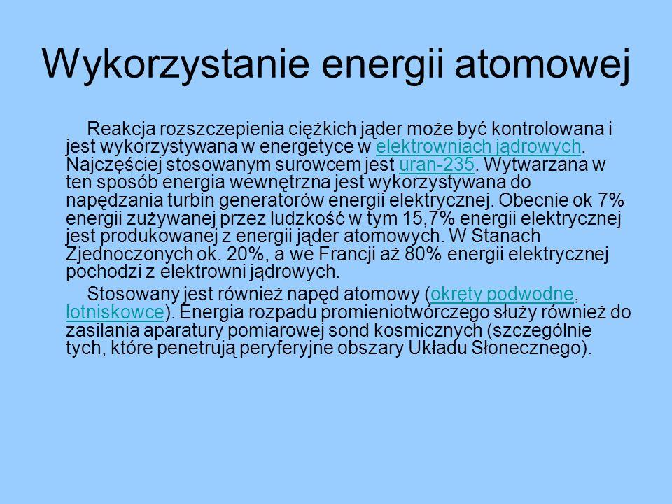 Wykorzystanie energii atomowej Reakcja rozszczepienia ciężkich jąder może być kontrolowana i jest wykorzystywana w energetyce w elektrowniach jądrowyc