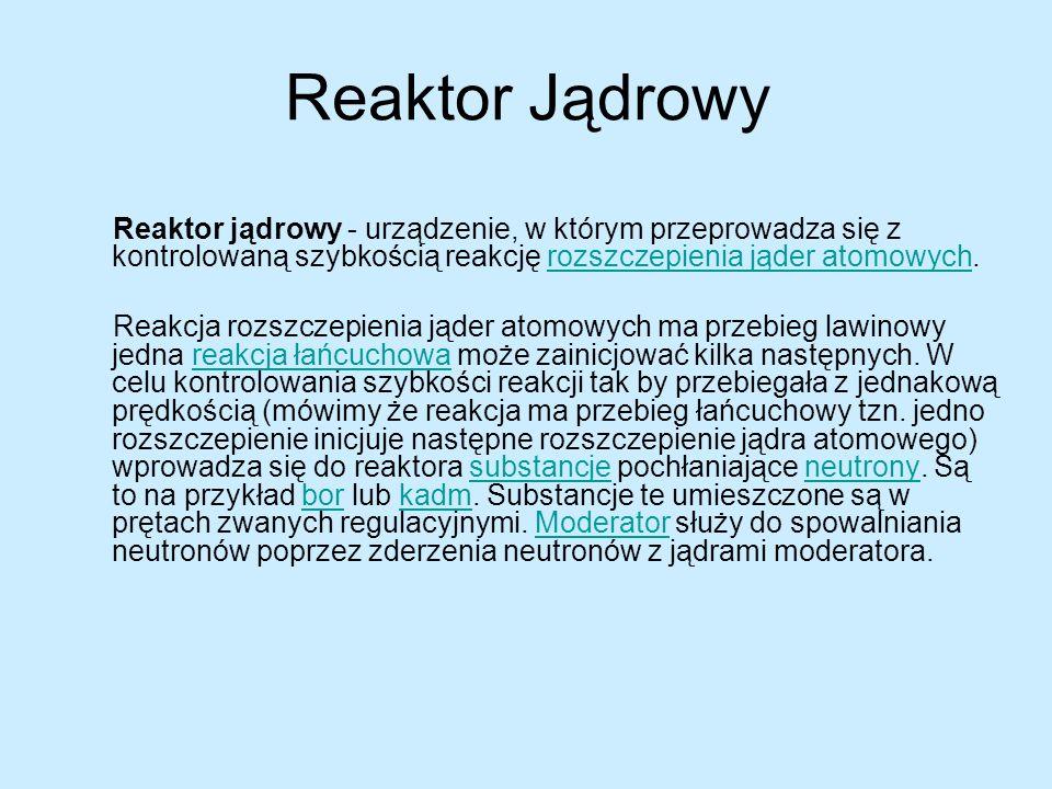 Reaktor Jądrowy Reaktor jądrowy - urządzenie, w którym przeprowadza się z kontrolowaną szybkością reakcję rozszczepienia jąder atomowych.rozszczepieni