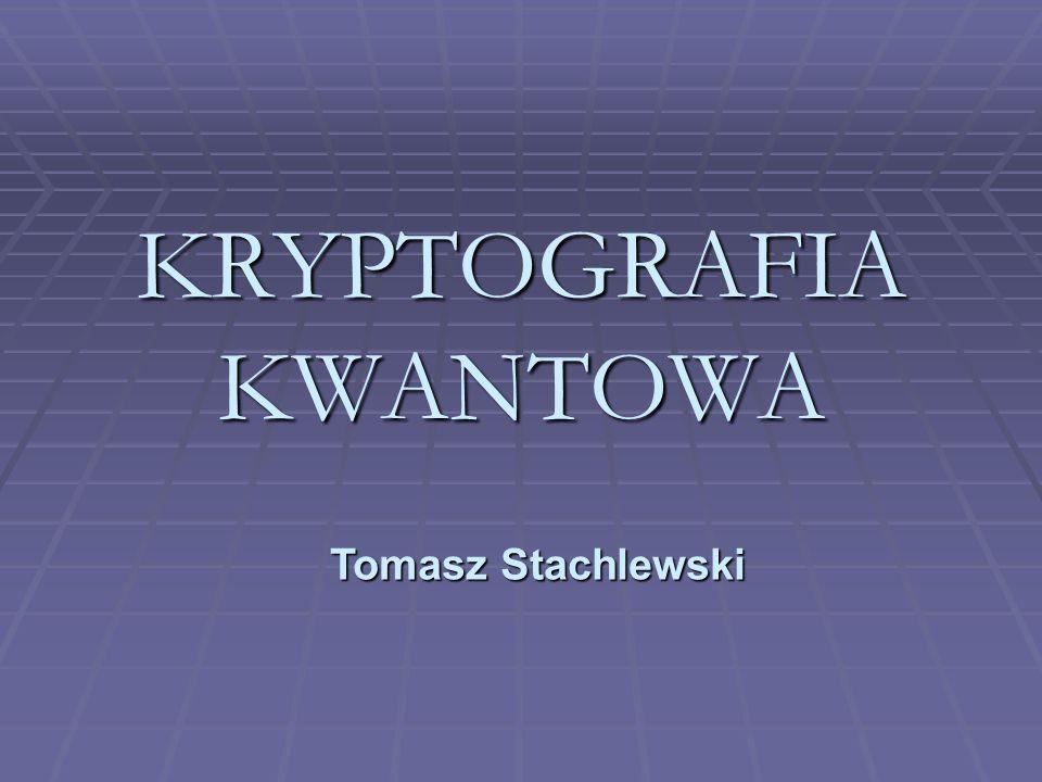 KRYPTOGRAFIA KWANTOWA Tomasz Stachlewski