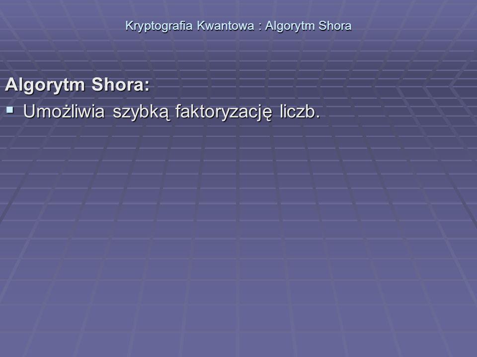 Kryptografia Kwantowa : Algorytm Shora Algorytm Shora: Umożliwia szybką faktoryzację liczb. Umożliwia szybką faktoryzację liczb.