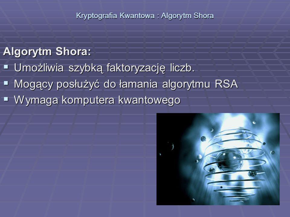 Kryptografia Kwantowa : Algorytm Shora Algorytm Shora: Umożliwia szybką faktoryzację liczb. Umożliwia szybką faktoryzację liczb. Mogący posłużyć do ła