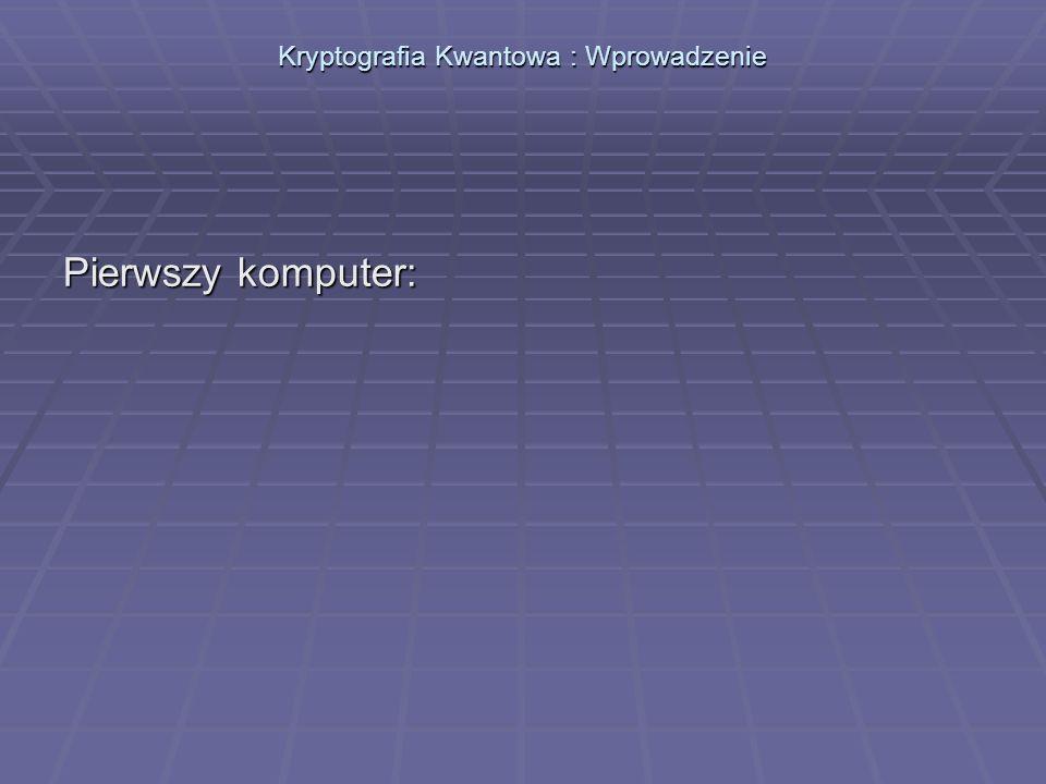 Kryptografia Kwantowa : Wprowadzenie Pierwszy komputer: Colossus, rok 1942 Colossus, rok 1942
