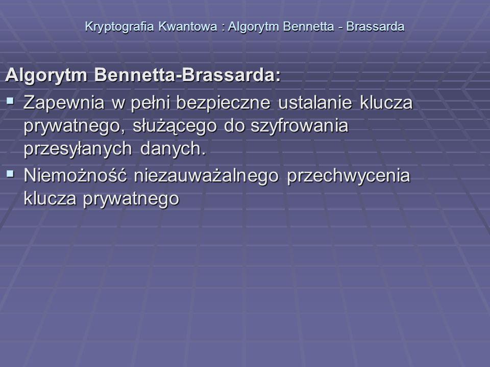 Kryptografia Kwantowa : Algorytm Bennetta - Brassarda Algorytm Bennetta-Brassarda: Zapewnia w pełni bezpieczne ustalanie klucza prywatnego, służącego