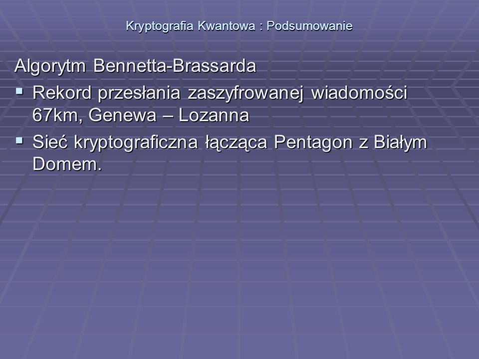 Kryptografia Kwantowa : Podsumowanie Algorytm Bennetta-Brassarda Rekord przesłania zaszyfrowanej wiadomości 67km, Genewa – Lozanna Rekord przesłania z