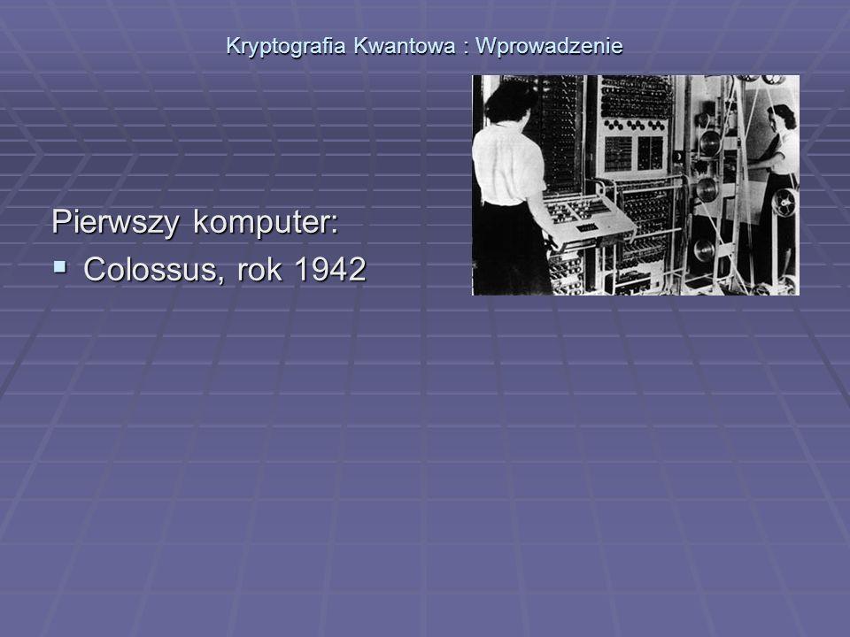 Kryptografia Kwantowa : Wprowadzenie Pierwszy komputer: Colossus, rok 1942 Colossus, rok 1942 Służył do łamania kodu Lorenza.