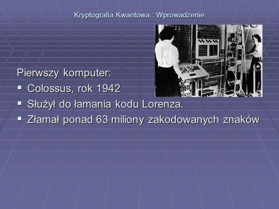 Kryptografia Kwantowa : Wprowadzenie Pierwszy komputer: Colossus, rok 1942 Colossus, rok 1942 Służył do łamania kodu Lorenza. Służył do łamania kodu L