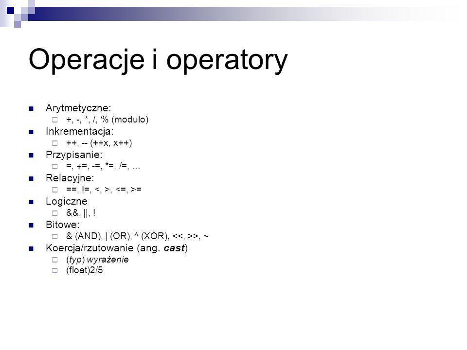 Operacje i operatory Arytmetyczne: +, -, *, /, % (modulo) Inkrementacja: ++, -- (++x, x++) Przypisanie: =, +=, -=, *=, /=, … Relacyjne: ==, !=,, = Log