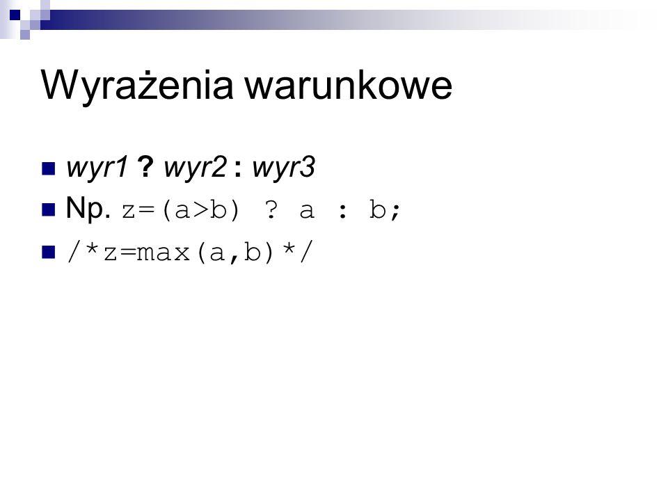 Wyrażenia warunkowe wyr1 ? wyr2 : wyr3 Np. z=(a>b) ? a : b; /*z=max(a,b)*/
