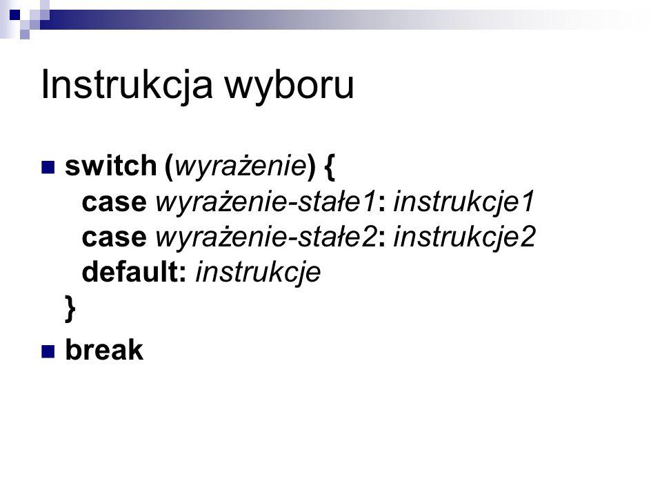 Instrukcja wyboru switch (wyrażenie) { case wyrażenie-stałe1: instrukcje1 case wyrażenie-stałe2: instrukcje2 default: instrukcje } break