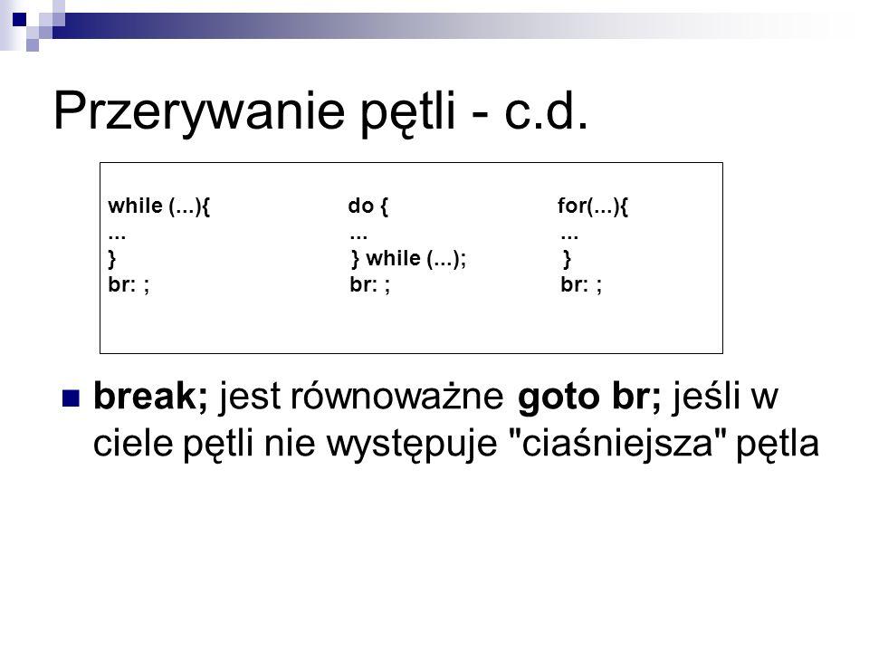 Przerywanie pętli - c.d. while (...){ do { for(...){......... } } while (...); } br: ; br: ; br: ; break; jest równoważne goto br; jeśli w ciele pętli