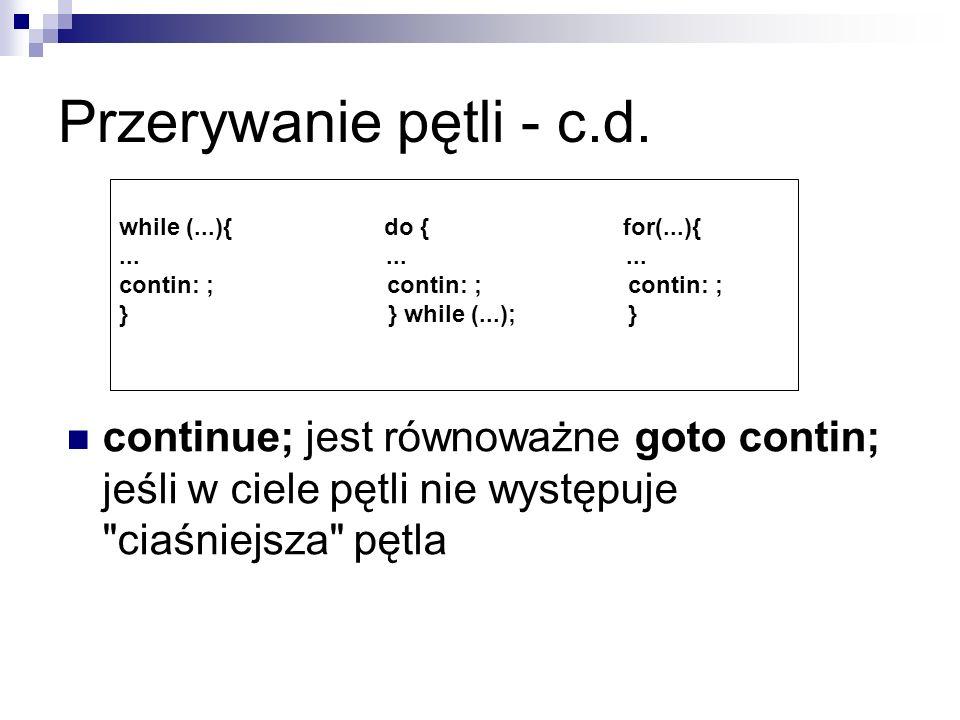 Przerywanie pętli - c.d. while (...){ do { for(...){......... contin: ; contin: ; contin: ; } } while (...); } continue; jest równoważne goto contin;