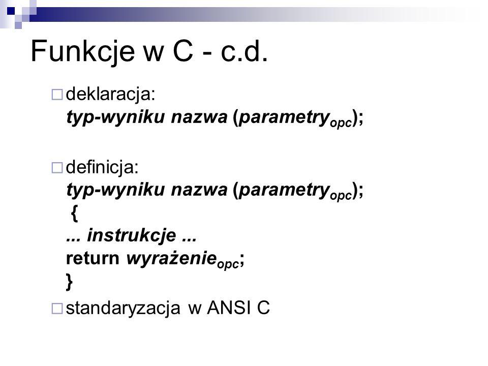 Funkcje w C - c.d. deklaracja: typ-wyniku nazwa (parametry opc ); definicja: typ-wyniku nazwa (parametry opc ); {... instrukcje... return wyrażenie op