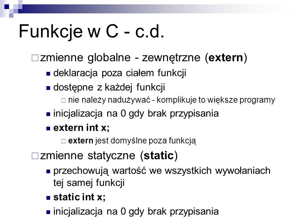 Funkcje w C - c.d. zmienne globalne - zewnętrzne (extern) deklaracja poza ciałem funkcji dostępne z każdej funkcji nie należy nadużywać - komplikuje t