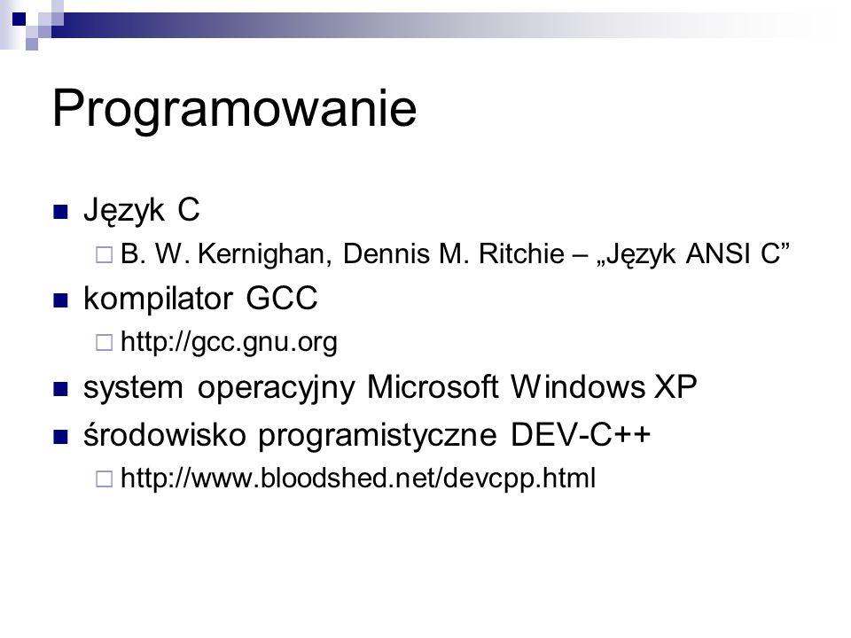 Programowanie Język C B. W. Kernighan, Dennis M. Ritchie – Język ANSI C kompilator GCC http://gcc.gnu.org system operacyjny Microsoft Windows XP środo