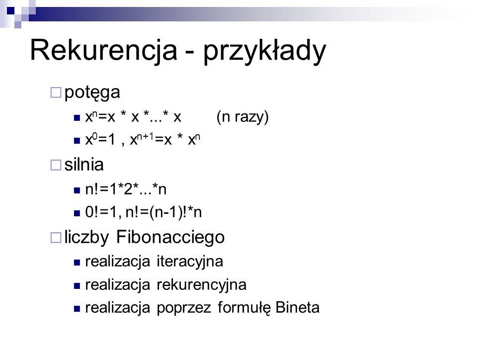 Rekurencja - przykłady potęga x n =x * x *...* x (n razy) x 0 =1, x n+1 =x * x n silnia n!=1*2*...*n 0!=1, n!=(n-1)!*n liczby Fibonacciego realizacja