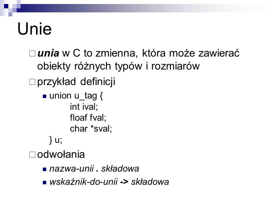 Unie unia w C to zmienna, która może zawierać obiekty różnych typów i rozmiarów przykład definicji union u_tag { int ival; floaf fval; char *sval; } u