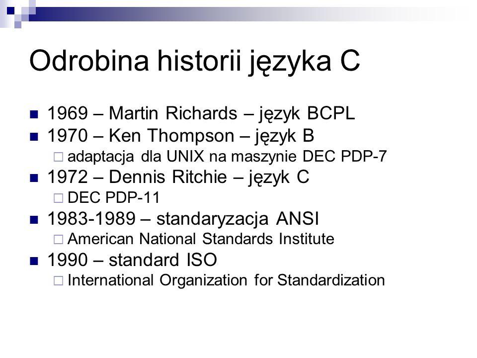 Odrobina historii języka C 1969 – Martin Richards – język BCPL 1970 – Ken Thompson – język B adaptacja dla UNIX na maszynie DEC PDP-7 1972 – Dennis Ri