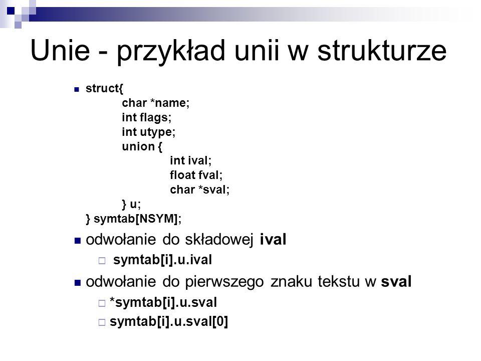 Unie - przykład unii w strukturze struct{ char *name; int flags; int utype; union { int ival; float fval; char *sval; } u; } symtab[NSYM]; odwołanie d
