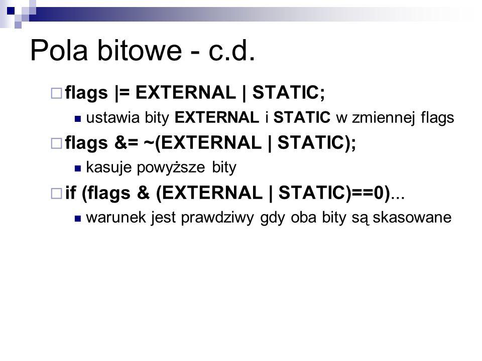 Pola bitowe - c.d. flags |= EXTERNAL | STATIC; ustawia bity EXTERNAL i STATIC w zmiennej flags flags &= ~(EXTERNAL | STATIC); kasuje powyższe bity if