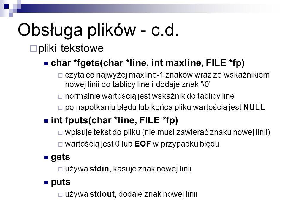 Obsługa plików - c.d. pliki tekstowe char *fgets(char *line, int maxline, FILE *fp) czyta co najwyżej maxline-1 znaków wraz ze wskaźnikiem nowej linii