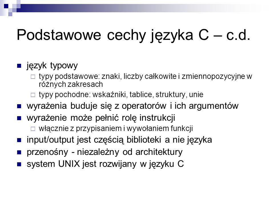 Podstawowe cechy języka C – c.d. język typowy typy podstawowe: znaki, liczby całkowite i zmiennopozycyjne w różnych zakresach typy pochodne: wskaźniki