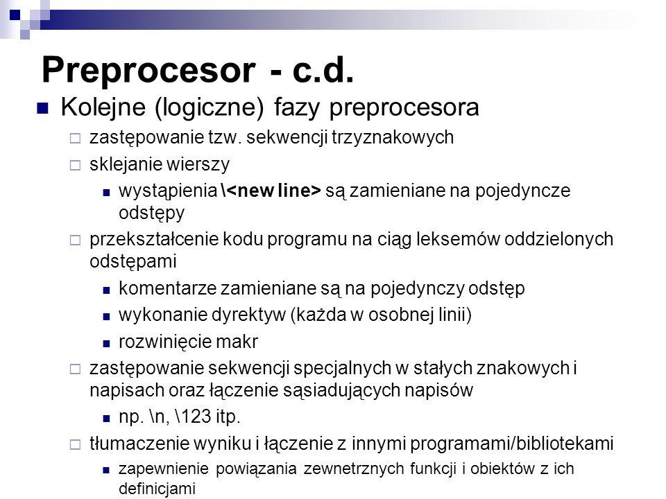 Preprocesor - c.d. Kolejne (logiczne) fazy preprocesora zastępowanie tzw. sekwencji trzyznakowych sklejanie wierszy wystąpienia \ są zamieniane na poj