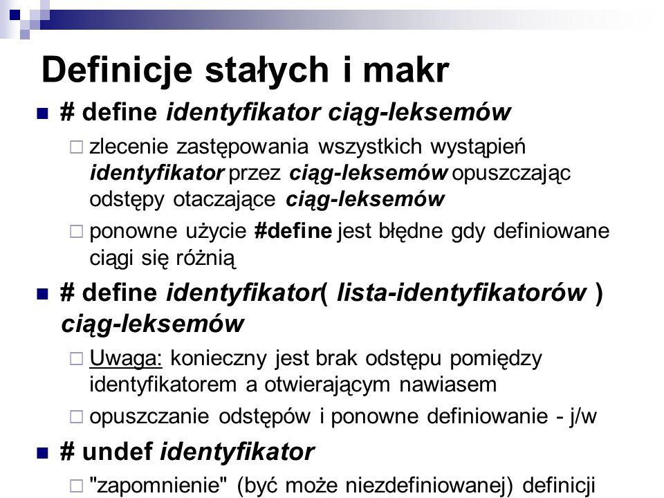 Definicje stałych i makr # define identyfikator ciąg-leksemów zlecenie zastępowania wszystkich wystąpień identyfikator przez ciąg-leksemów opuszczając