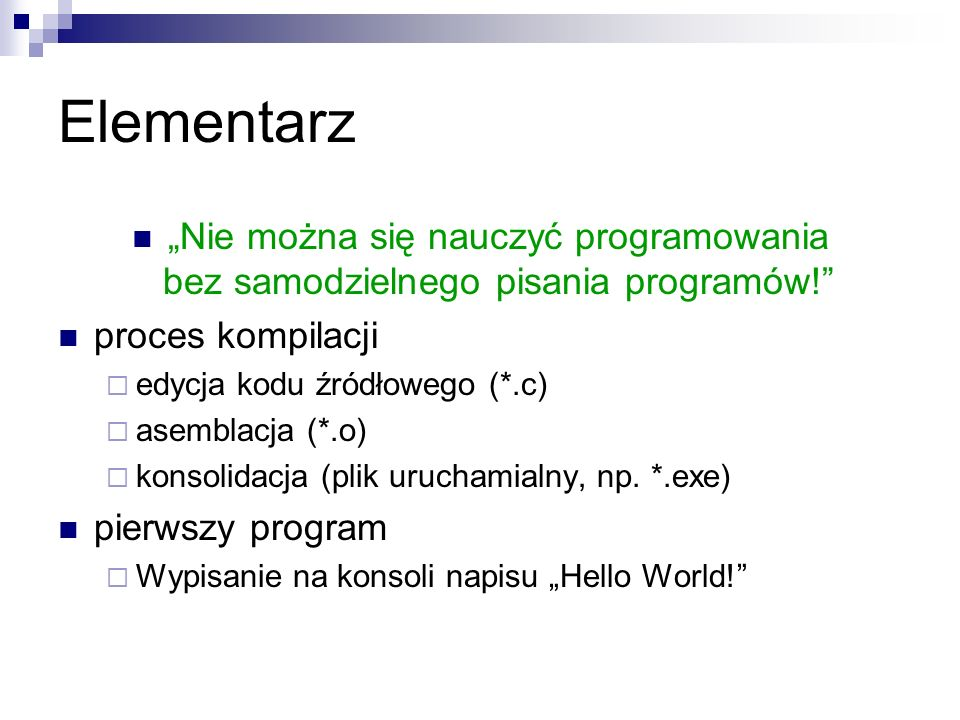 Elementarz Nie można się nauczyć programowania bez samodzielnego pisania programów! proces kompilacji edycja kodu źródłowego (*.c) asemblacja (*.o) ko