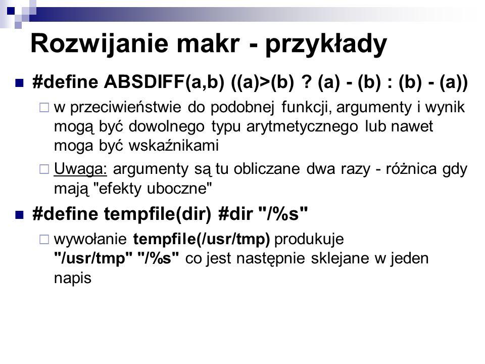 Rozwijanie makr - przykłady #define ABSDIFF(a,b) ((a)>(b) ? (a) - (b) : (b) - (a)) w przeciwieństwie do podobnej funkcji, argumenty i wynik mogą być d