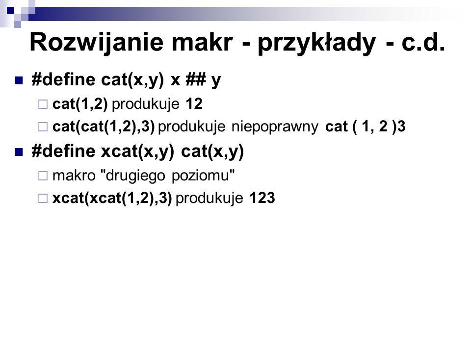 Rozwijanie makr - przykłady - c.d. #define cat(x,y) x ## y cat(1,2) produkuje 12 cat(cat(1,2),3) produkuje niepoprawny cat ( 1, 2 )3 #define xcat(x,y)