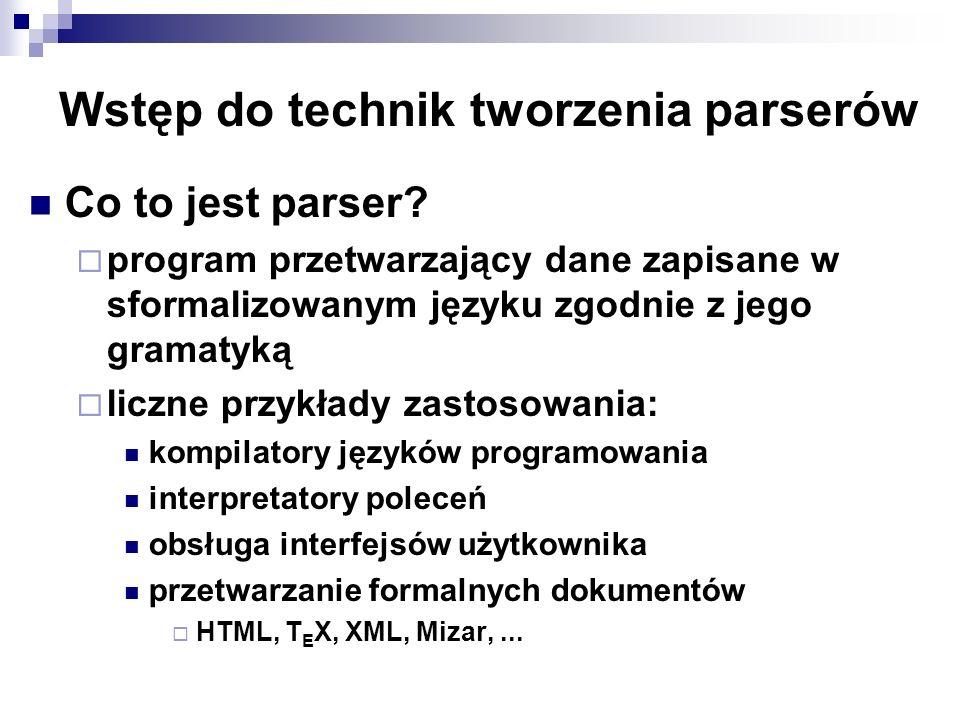 Wstęp do technik tworzenia parserów Co to jest parser? program przetwarzający dane zapisane w sformalizowanym języku zgodnie z jego gramatyką liczne p