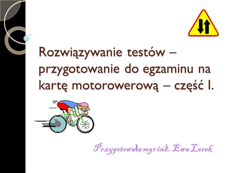 Rozwiązywanie testów – przygotowanie do egzaminu na kartę motorowerową – część I. Przygotowa ł a mgr in ż. Ewa Lorek