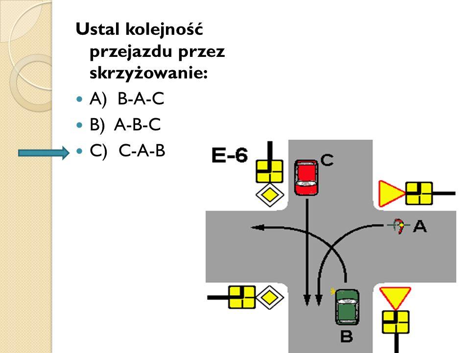 Ustal kolejność przejazdu przez skrzyżowanie: A) B-A-C B) A-B-C C) C-A-B