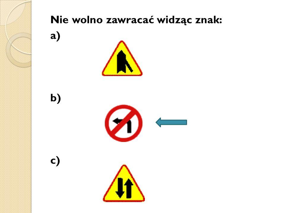 Nie wolno zawracać widząc znak: a) b) c)